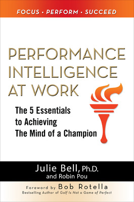 Performance Intelligence at Work: The 5 Essentials to Achieving The Mind of a Champion