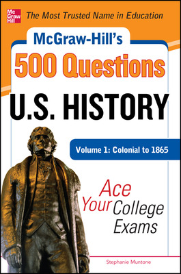 McGraw-Hill\'s 500 U.S. History Questions, Volume 1: Colonial to 1865: Ace Your College Exams