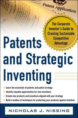 Patents and Strategic Inventing: The Corporate Inventor\'s Guide to Creating Sustainable Competitive Advantage