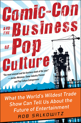 Comic-Con and the Business of Pop Culture: What the World\'s Wildest Trade Show Can Tell Us About the Future of Entertainment