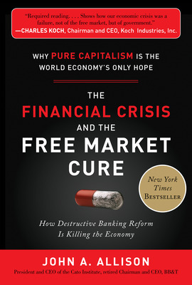 The Financial Crisis and the Free Market Cure:  Why Pure Capitalism is the World Economy\'s Only Hope