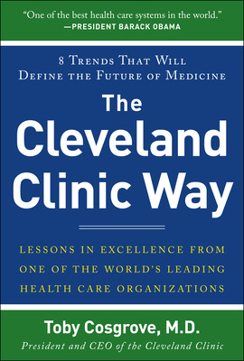 The Cleveland Clinic Way: Lessons in Excellence from One of the World\'s Leading Health Care Organizations